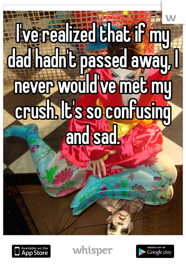 I've realized that if my dad hadn't passed away, I never would've met my crush. It's so confusing and sad.