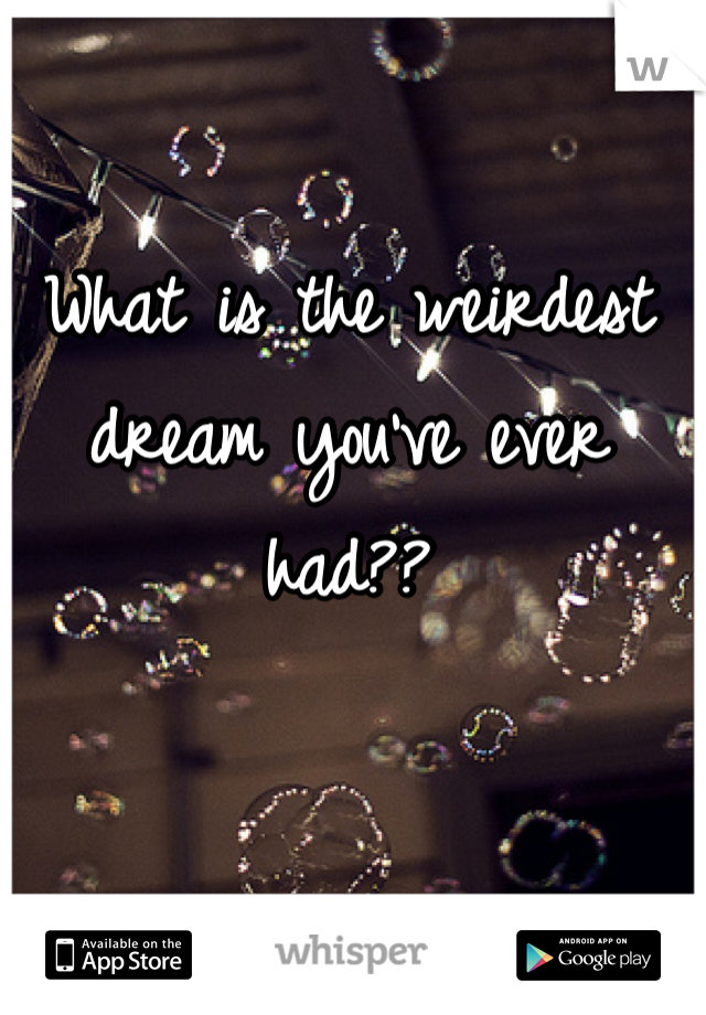 What is the weirdest dream you've ever had??