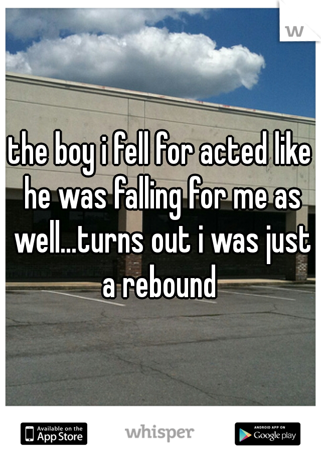 the boy i fell for acted like he was falling for me as well…turns out i was just a rebound