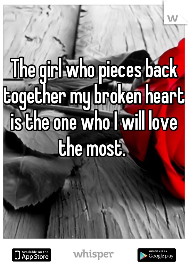 The girl who pieces back together my broken heart is the one who I will love the most.