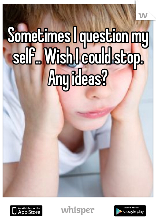 Sometimes I question my self.. Wish I could stop. Any ideas?
