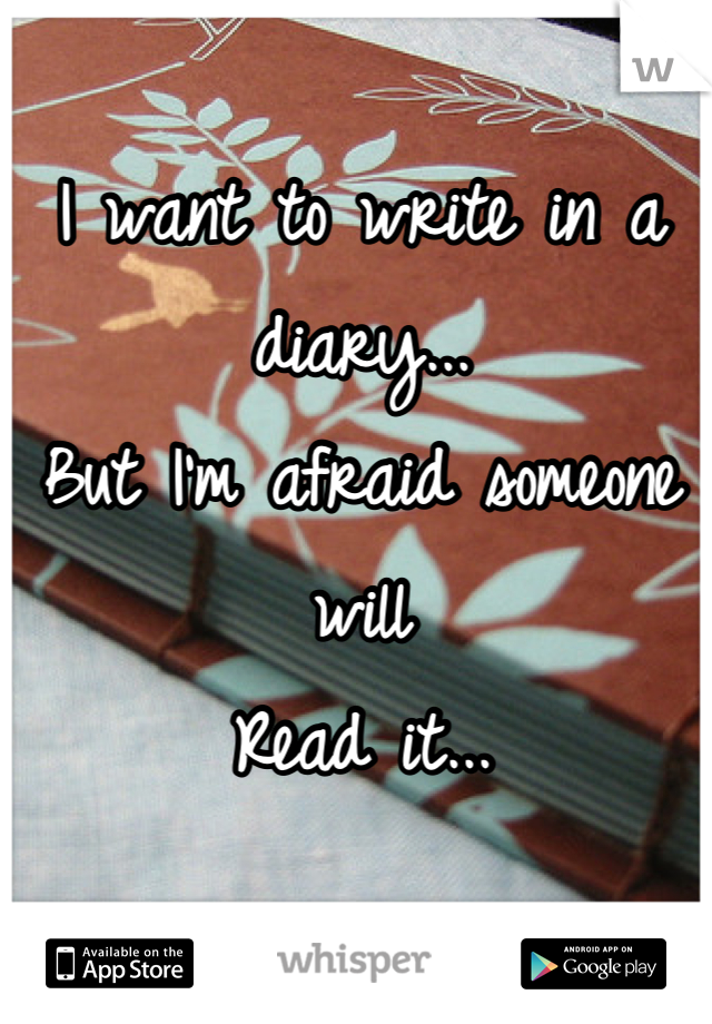 I want to write in a diary... But I'm afraid someone will Read it...