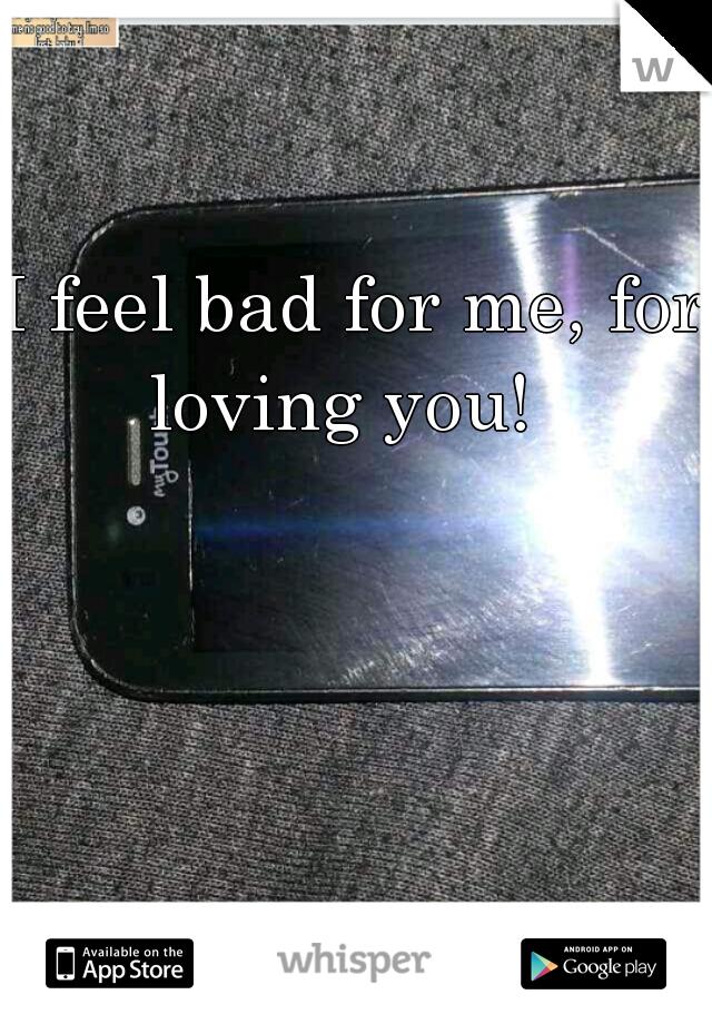 I feel bad for me, for loving you!