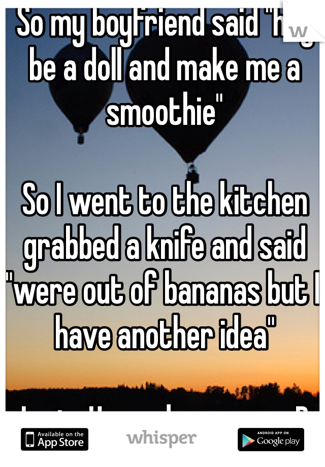 "So my boyfriend said ""hey be a doll and make me a smoothie""   So I went to the kitchen grabbed a knife and said ""were out of bananas but I have another idea""  I win. He made me one xD"