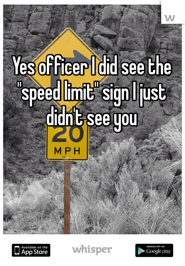 """Yes officer I did see the """"speed limit"""" sign I just didn't see you"""