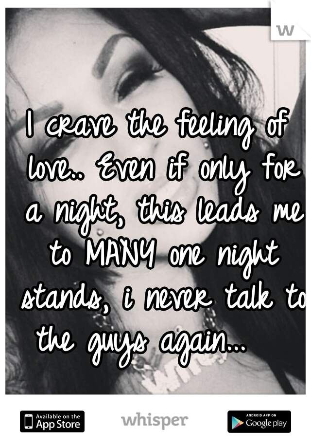 I crave the feeling of love.. Even if only for a night, this leads me to MANY one night stands, i never talk to the guys again...