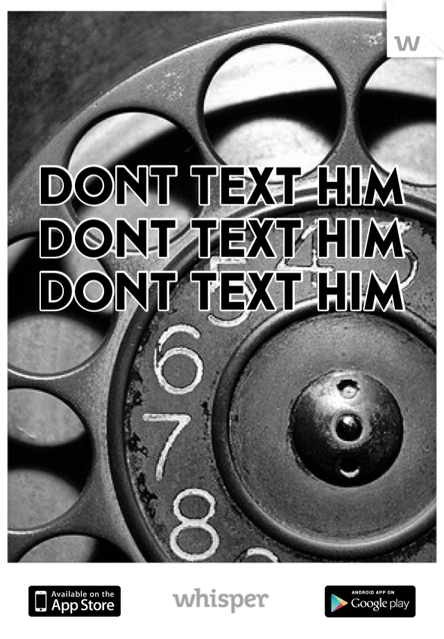 DONT TEXT HIM DONT TEXT HIM DONT TEXT HIM