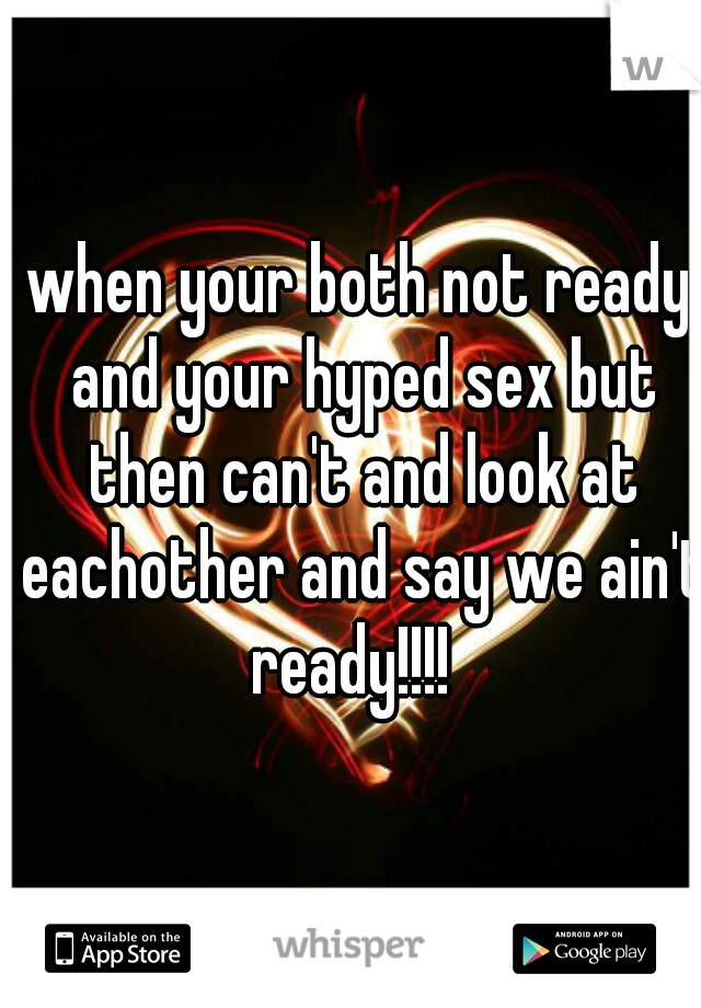 when your both not ready and your hyped sex but then can't and look at eachother and say we ain't ready!!!!