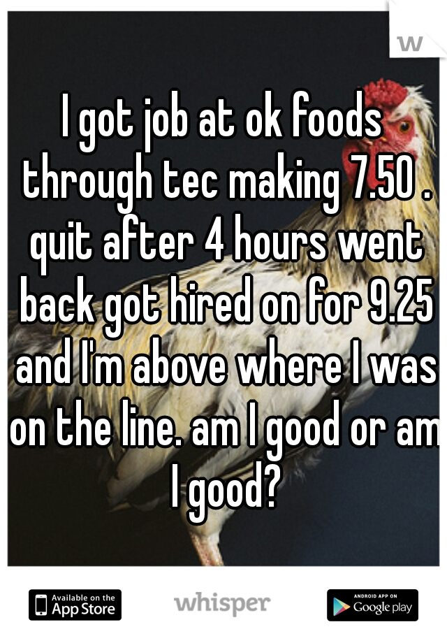 I got job at ok foods through tec making 7.50 . quit after 4 hours went back got hired on for 9.25 and I'm above where I was on the line. am I good or am I good?