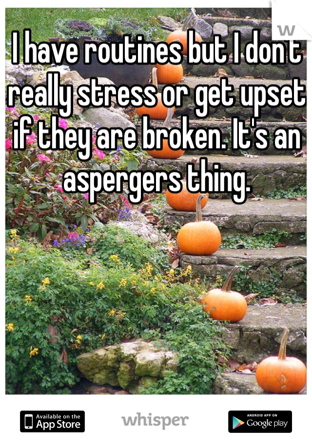 I have routines but I don't really stress or get upset if they are broken. It's an aspergers thing.