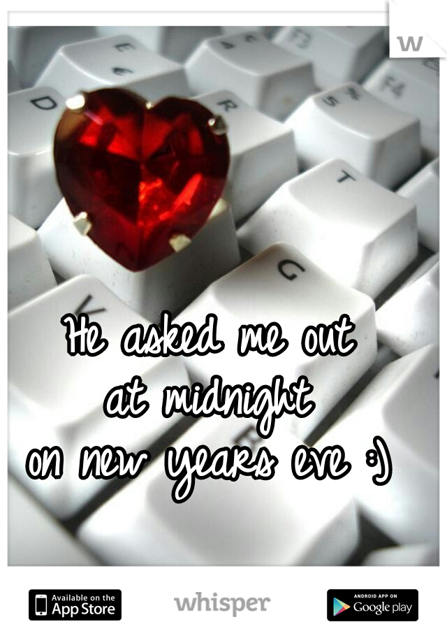 He asked me out  at midnight  on new years eve :)