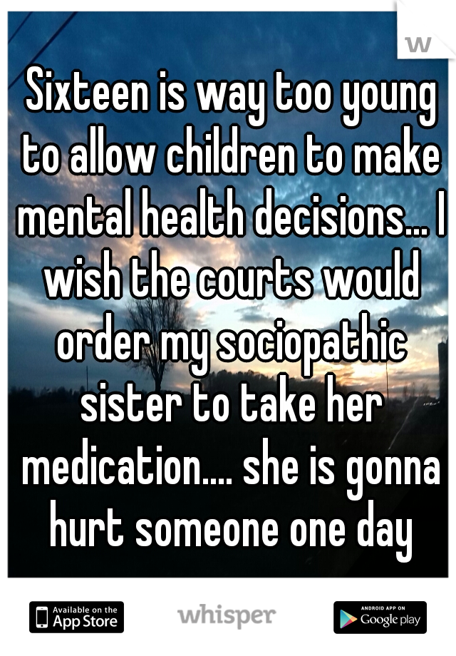 Sixteen is way too young to allow children to make mental health decisions... I wish the courts would order my sociopathic sister to take her medication.... she is gonna hurt someone one day