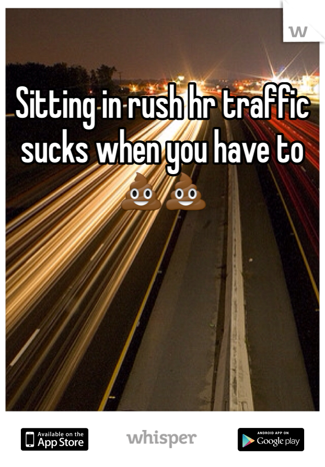 Sitting in rush hr traffic sucks when you have to 💩💩