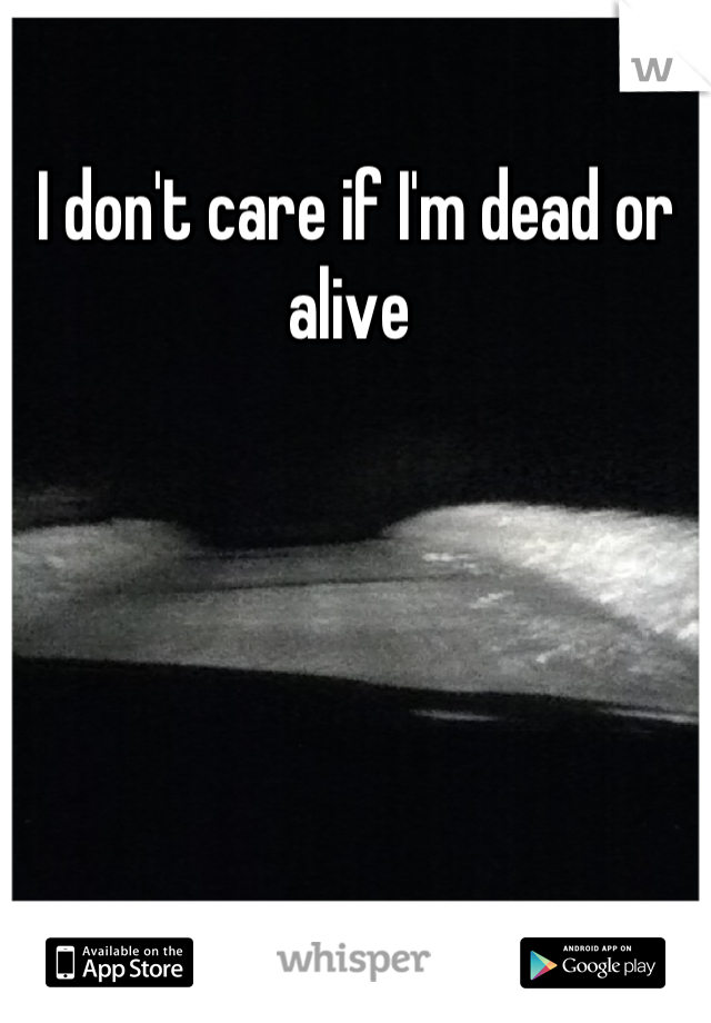 I don't care if I'm dead or alive