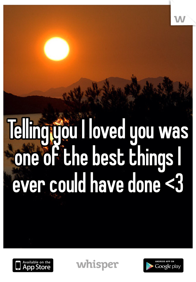 Telling you I loved you was one of the best things I ever could have done <3