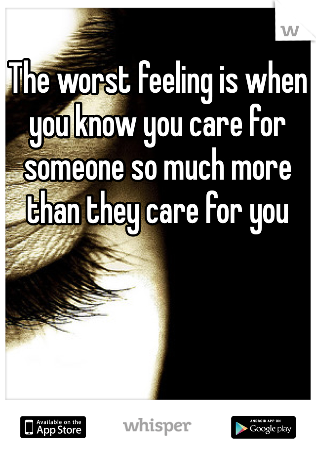 The worst feeling is when you know you care for someone so much more than they care for you
