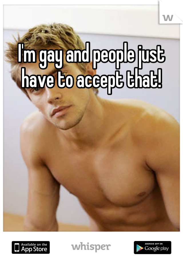 I'm gay and people just have to accept that!