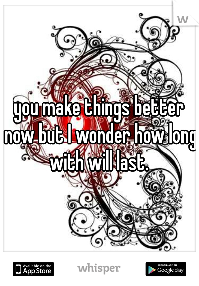 you make things better now but I wonder how long with will last.