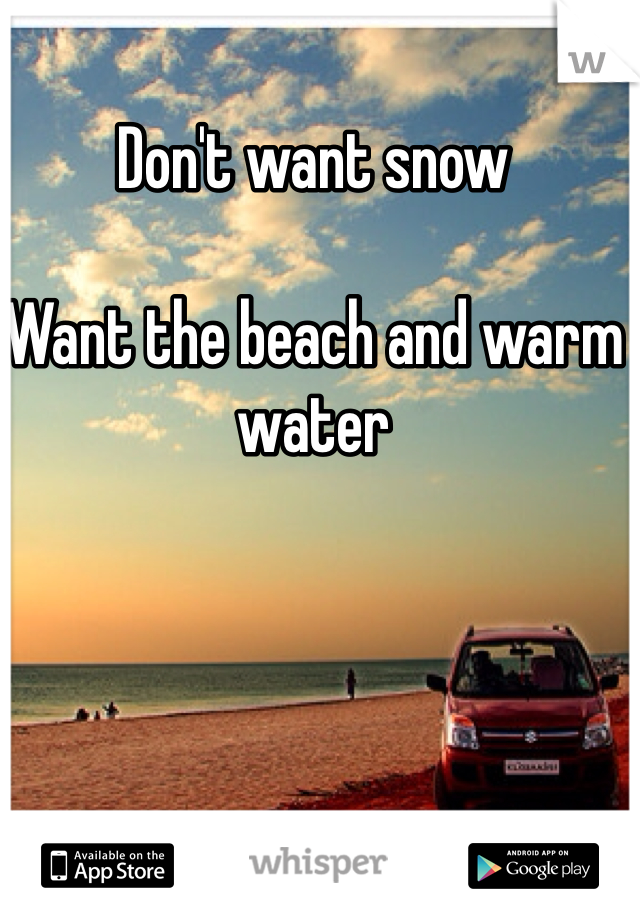 Don't want snow   Want the beach and warm water