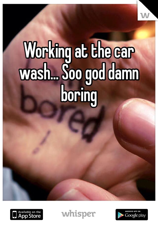 Working at the car wash... Soo god damn boring