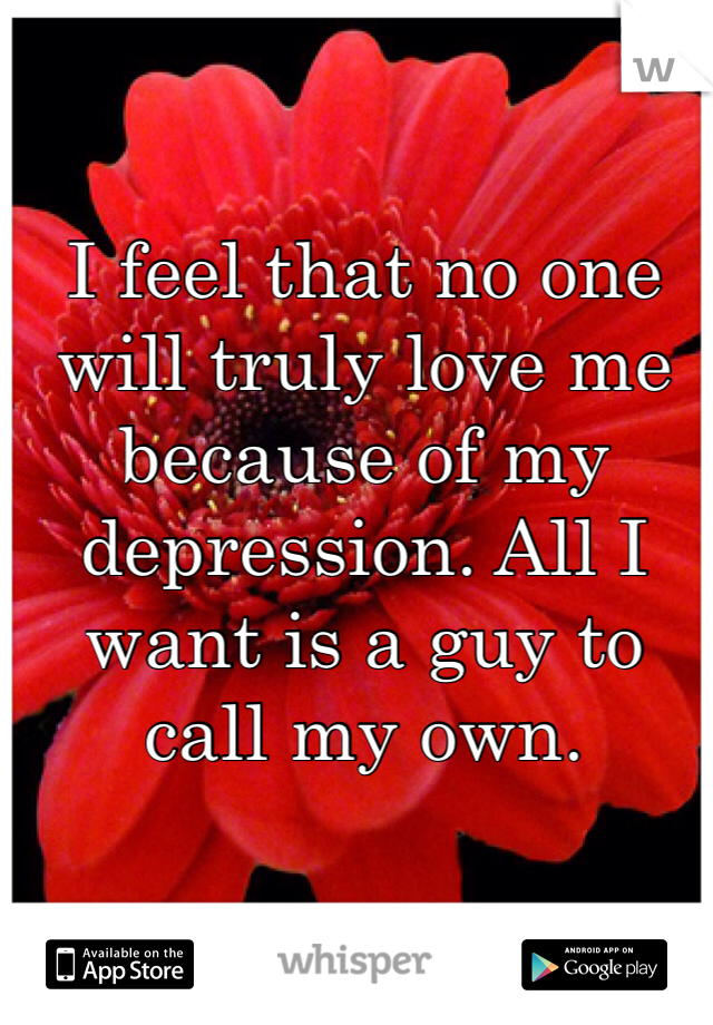 I feel that no one will truly love me because of my depression. All I want is a guy to call my own.