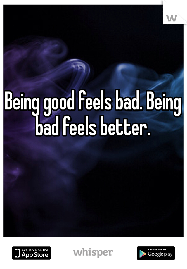 Being good feels bad. Being bad feels better.