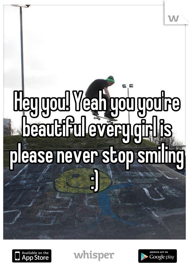 Hey you! Yeah you you're beautiful every girl is please never stop smiling :)