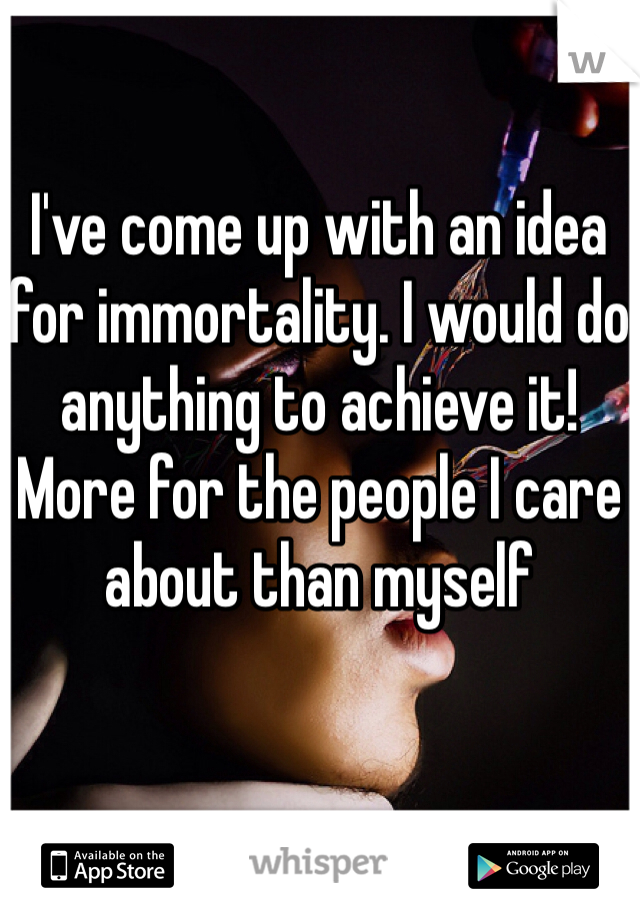 I've come up with an idea for immortality. I would do anything to achieve it! More for the people I care about than myself