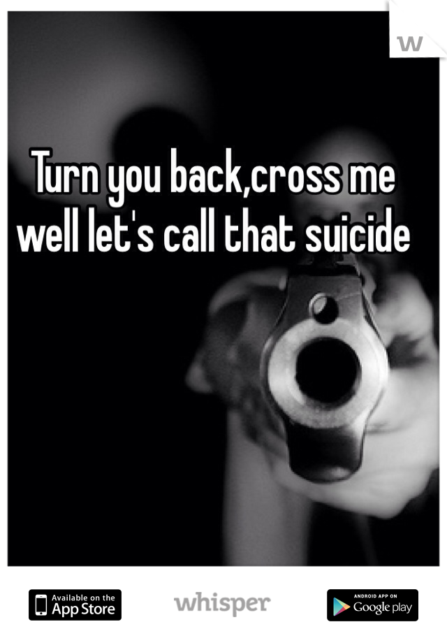 Turn you back,cross me well let's call that suicide