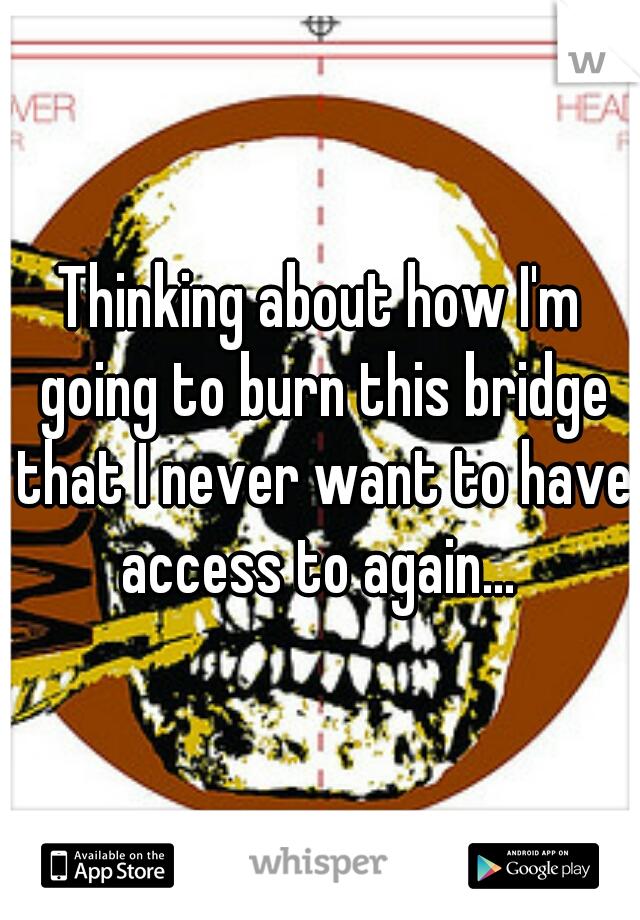 Thinking about how I'm going to burn this bridge that I never want to have access to again...