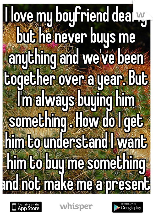 I love my boyfriend dearly but he never buys me anything and we've been together over a year. But I'm always buying him something . How do I get him to understand I want him to buy me something and not make me a present all the time . Even if he's not working .. I mean he buys me flowers but that's about it .i do love them but I want a gift that I can keep . Help??