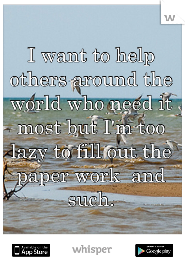 I want to help others around the world who need it most but I'm too lazy to fill out the paper work  and such.