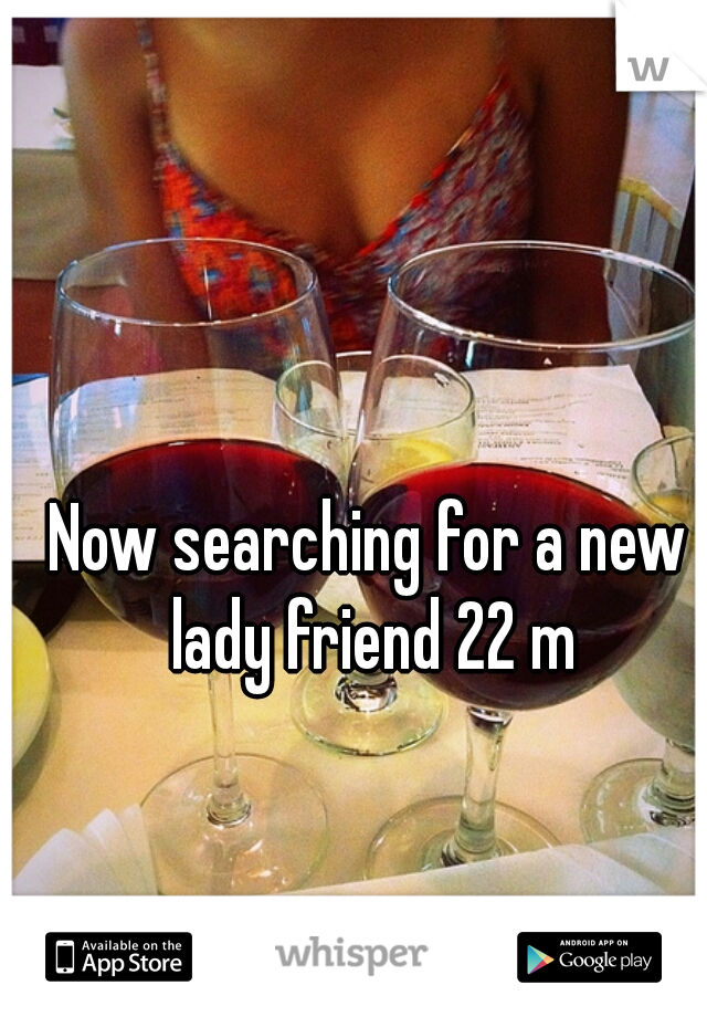Now searching for a new lady friend 22 m