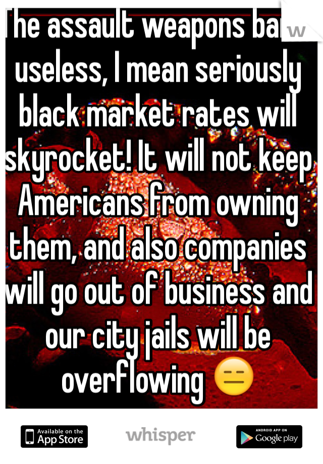 The assault weapons ban is useless, I mean seriously black market rates will skyrocket! It will not keep Americans from owning them, and also companies will go out of business and our city jails will be overflowing 😑