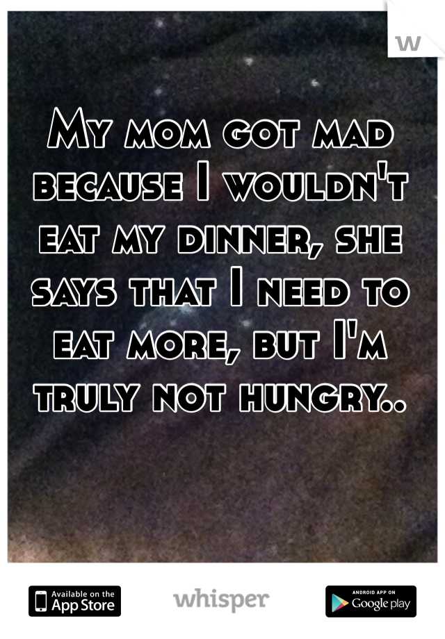 My mom got mad because I wouldn't eat my dinner, she says that I need to eat more, but I'm truly not hungry..