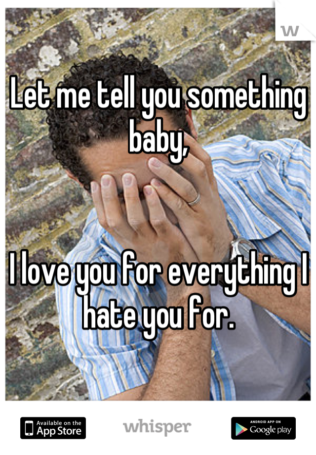 Let me tell you something baby,   I love you for everything I hate you for.