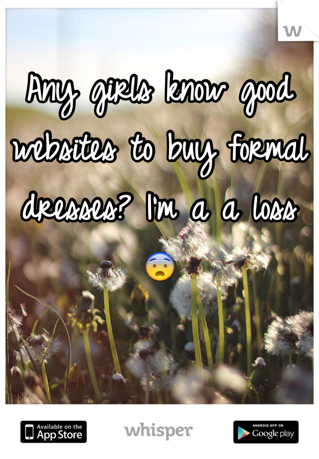 Any girls know good websites to buy formal dresses? I'm a a loss 😨