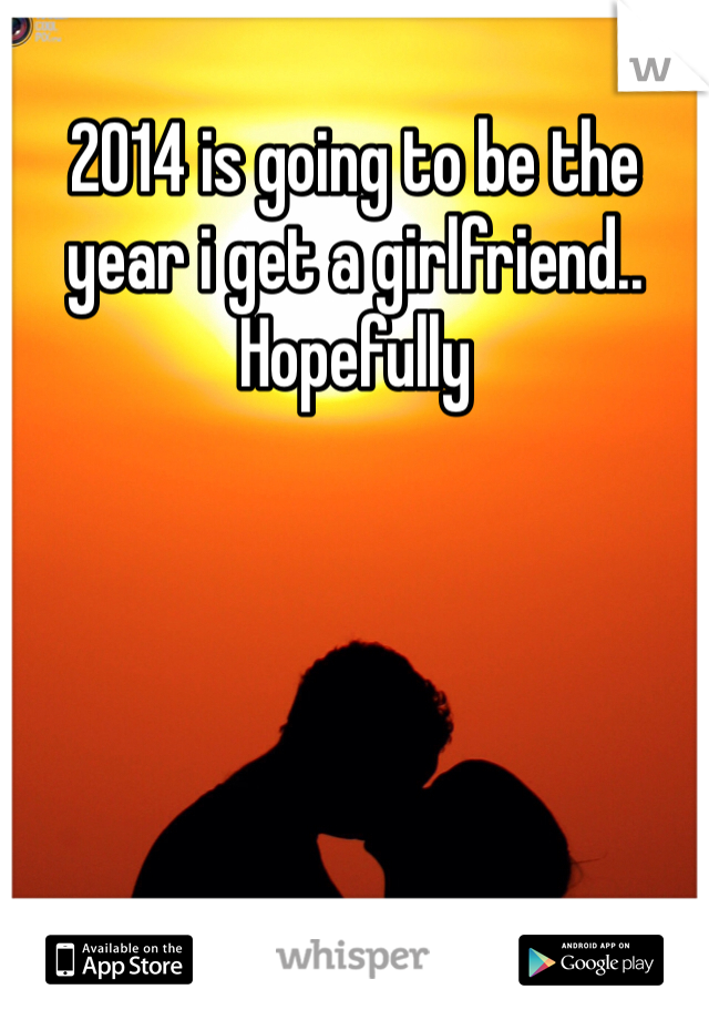 2014 is going to be the year i get a girlfriend.. Hopefully