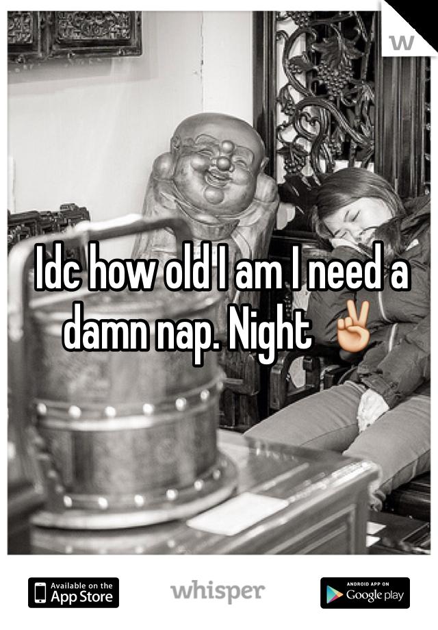 Idc how old I am I need a damn nap. Night ✌️