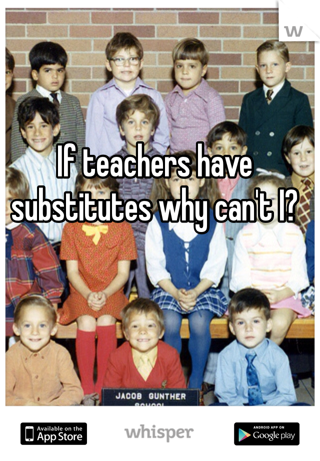If teachers have substitutes why can't I?