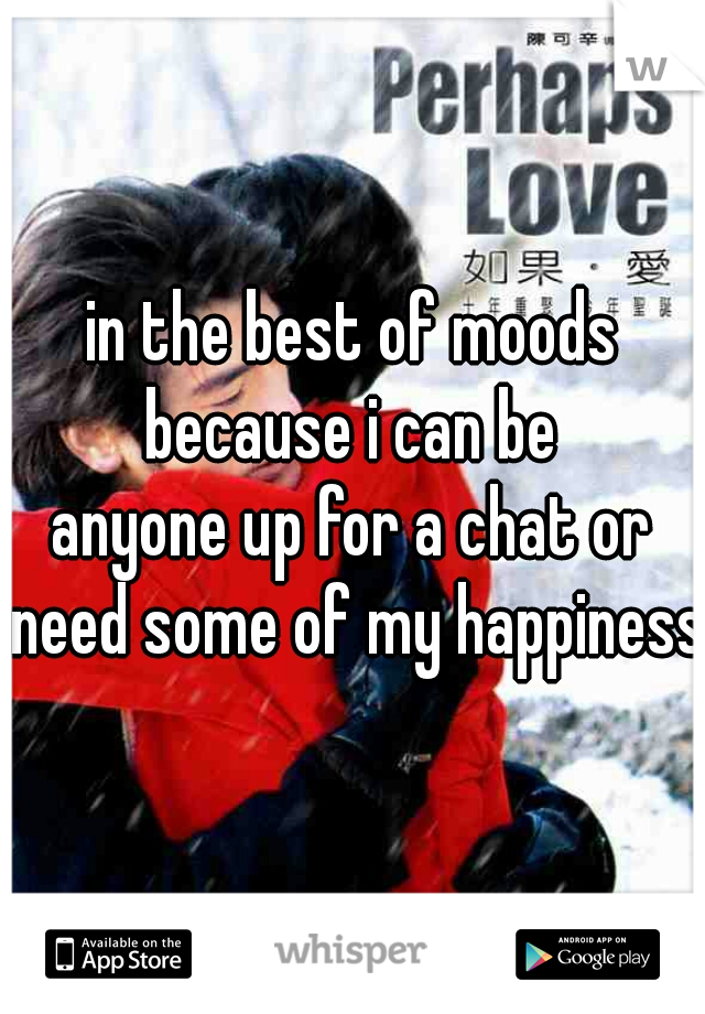 in the best of moods because i can be  anyone up for a chat or need some of my happiness?