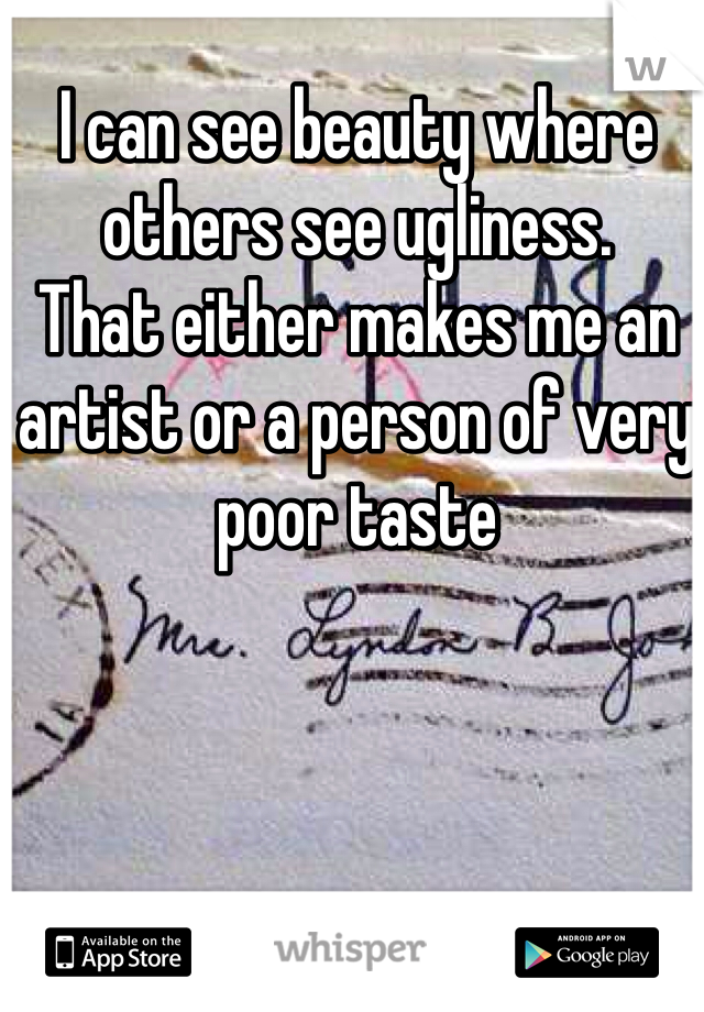 I can see beauty where others see ugliness. That either makes me an artist or a person of very poor taste
