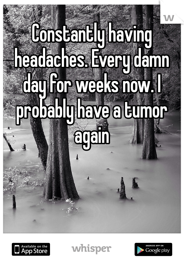 Constantly having headaches. Every damn day for weeks now. I probably have a tumor again