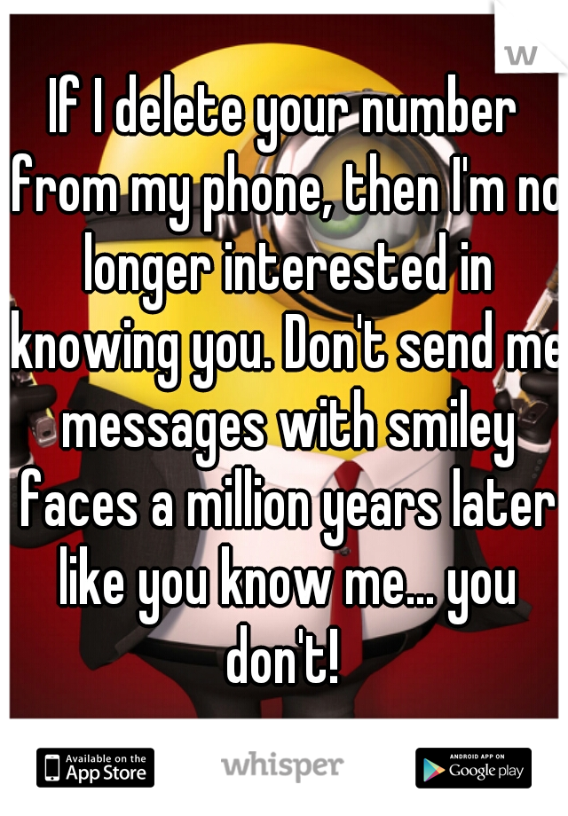 If I delete your number from my phone, then I'm no longer interested in knowing you. Don't send me messages with smiley faces a million years later like you know me... you don't!
