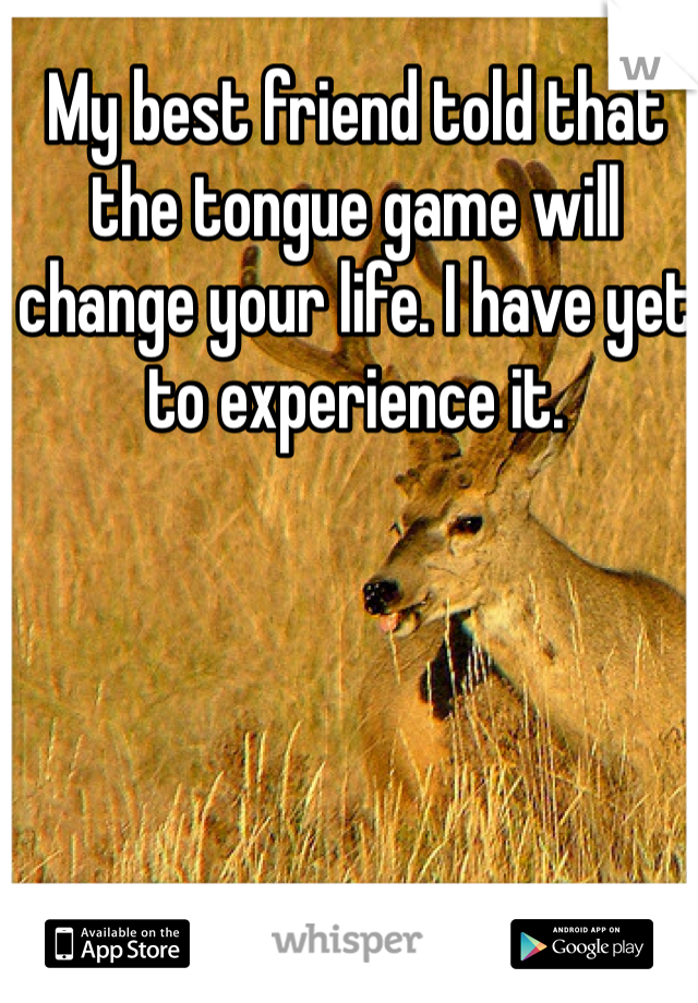 My best friend told that the tongue game will change your life. I have yet to experience it.
