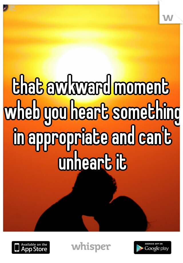 that awkward moment wheb you heart something in appropriate and can't unheart it