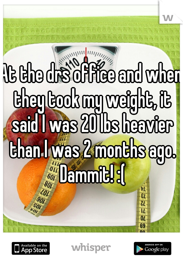 At the drs office and when they took my weight, it said I was 20 lbs heavier than I was 2 months ago. Dammit! :(