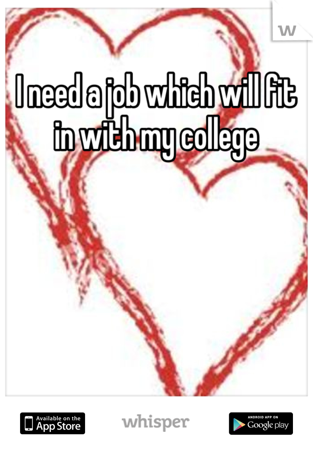 I need a job which will fit in with my college