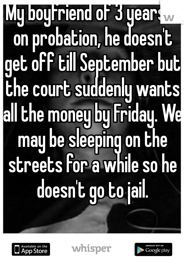 My boyfriend of 3 years is on probation, he doesn't get off till September but the court suddenly wants all the money by Friday. We may be sleeping on the streets for a while so he doesn't go to jail.