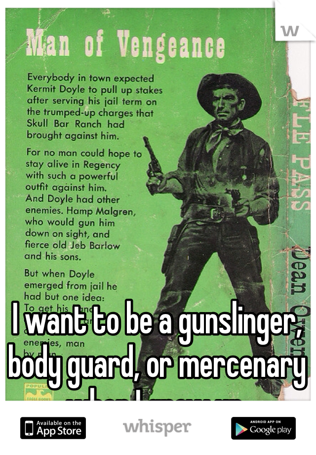 I want to be a gunslinger, body guard, or mercenary when I grow up.